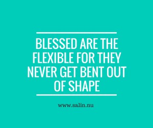 Blessed are the flexible for they never get bent out of shape